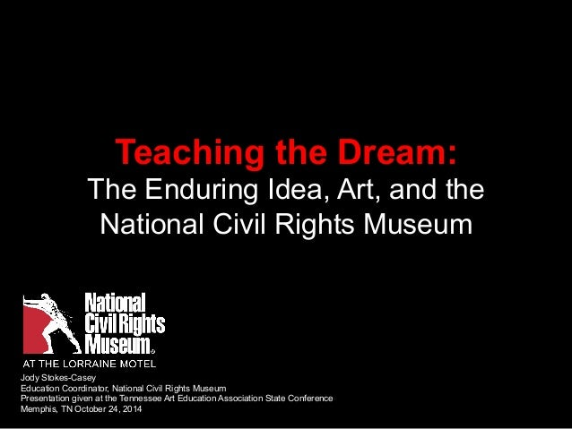 Teaching the Dream:  The Enduring Idea, Art, and the  National Civil Rights Museum  Jody Stokes-Casey  Education Coordinat...