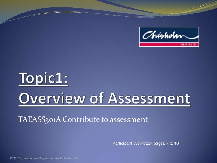 Topic1: Overview of Assessment<br />TAEASS301A Contribute to assessment<br />© 2010 Innovation and Business Industry Skill...