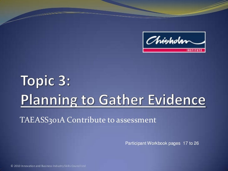 Topic 3: Planning to Gather Evidence<br />TAEASS301A Contribute to assessment<br />© 2010 Innovation and Business Industry...