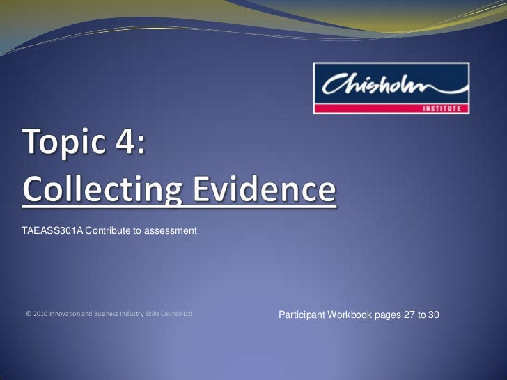 Topic4: Collecting Evidence<br />TAEASS301A Contribute to assessment<br />© 2010 Innovation and Business Industry Skills C...