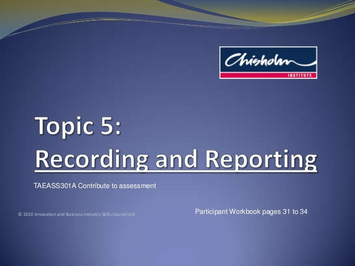Topic 5: Recording and Reporting<br />TAEASS301A Contribute to assessment<br />© 2010 Innovation and Business Industry Ski...