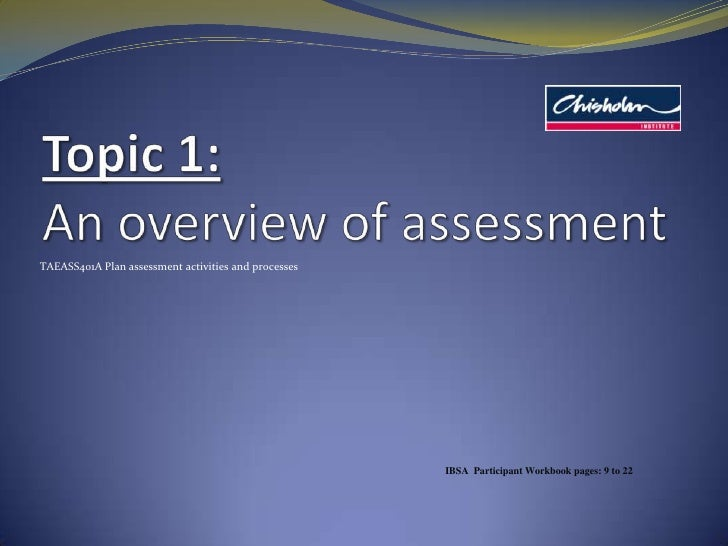 Topic 1: An overview of assessment<br />TAEASS401A Plan assessment activities and processes<br />IBSA  Participant Workboo...