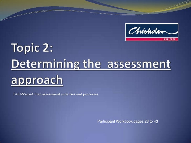 Topic 2: Determining the  assessment approach<br />TAEASS401A Plan assessment activities and processes<br />Participant Wo...