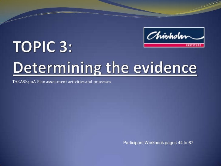 TOPIC 3:Determining the evidence<br />TAEASS401A Plan assessment activities and processes<br />Participant Workbook pages ...