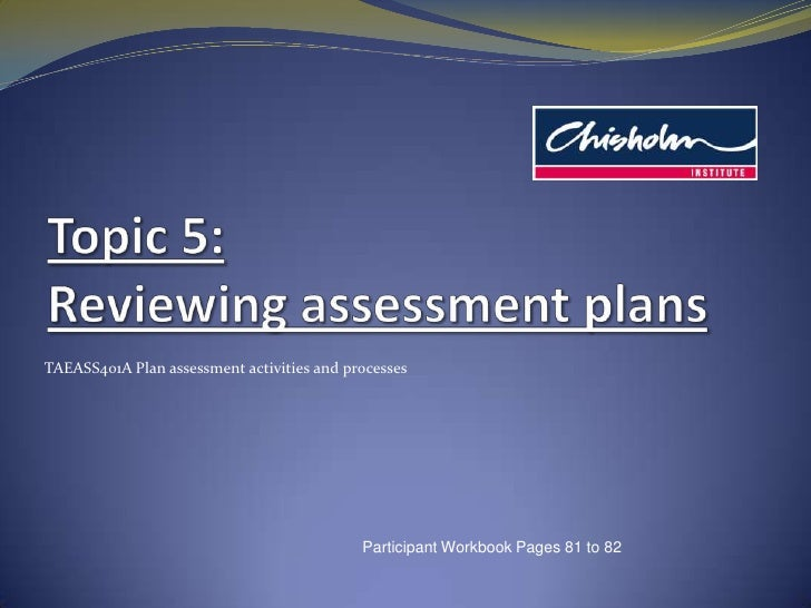 Topic5: Reviewing assessment plans<br />TAEASS401A Plan assessment activities and processes<br />Participant Workbook Page...