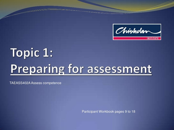 Topic1: Preparing for assessment<br />TAEASS402A Assess competence<br />Participant Workbook pages 9 to 18<br />