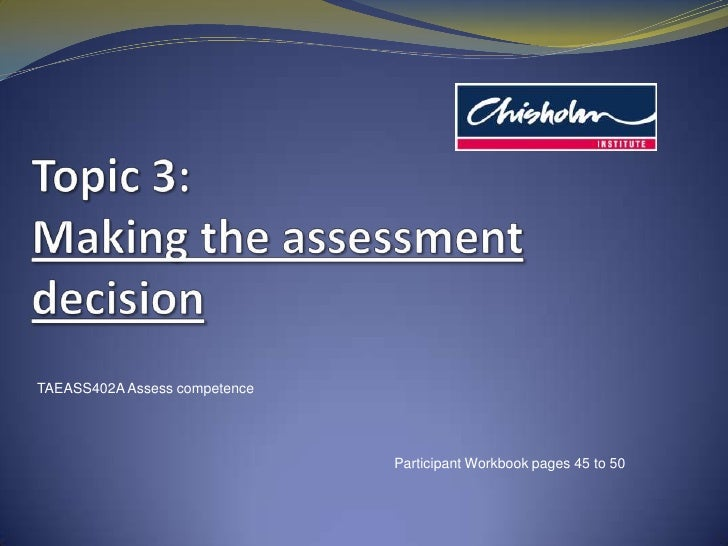 Topic 3: Making the assessment decision<br />TAEASS402A Assess competence<br />Participant Workbook pages 45 to 50<br />