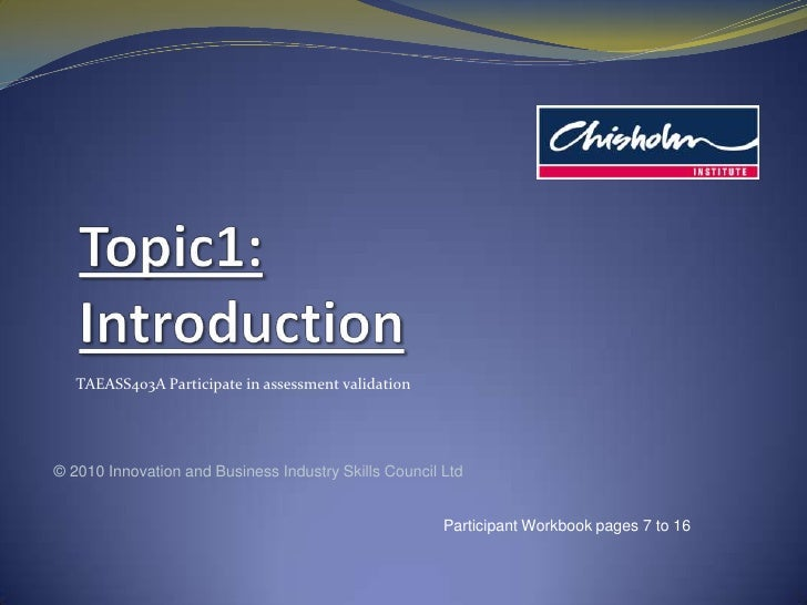 Topic1: Introduction<br />TAEASS403A Participate in assessment validation<br />© 2010 Innovation and Business Industry Ski...