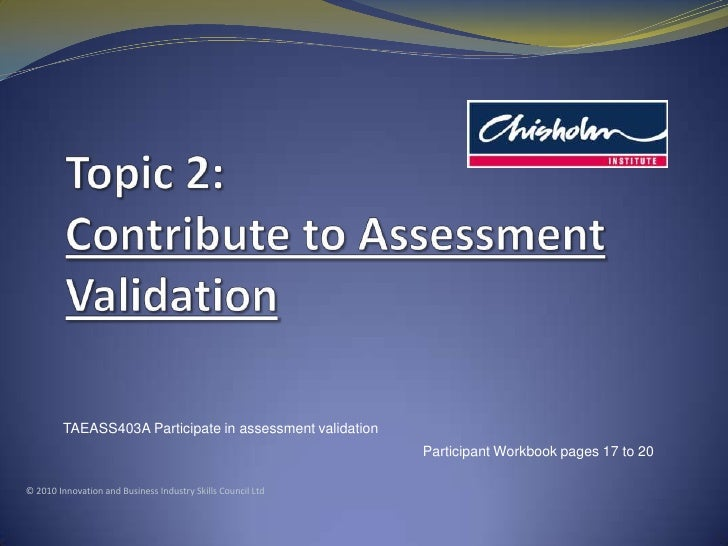 Topic2: Contribute to Assessment Validation<br />TAEASS403A Participate in assessment validation<br />Participant Workbook...