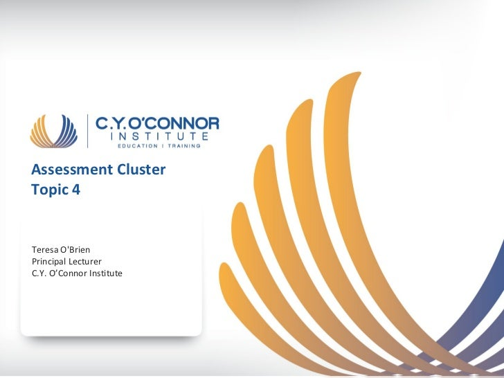 Assessment ClusterTopic 4Teresa OBrienPrincipal LecturerC.Y. O'Connor Institute