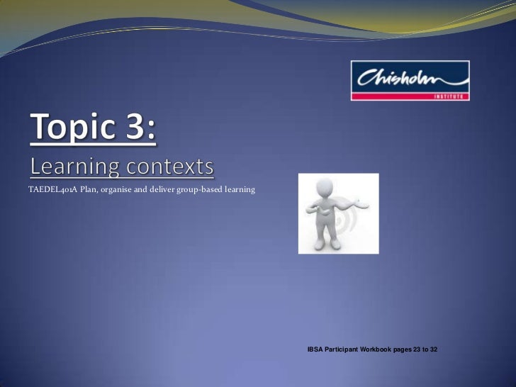 Topic 3: Learning contexts<br />TAEDEL401A Plan, organise and deliver group-based learning<br />IBSA Participant Workbook ...