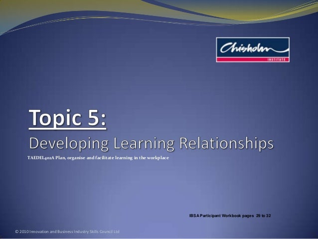 TAEDEL402A Plan, organise and facilitate learning in the workplace © 2010 Innovation and Business Industry Skills Council ...