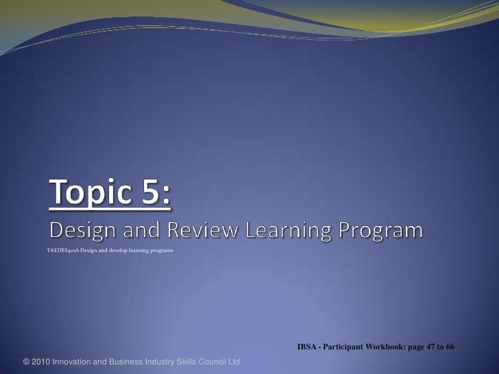 Topic 5: Design and Review Learning Program<br />TAEDES401A Design and develop learning programs<br />© 2010 Innovation an...