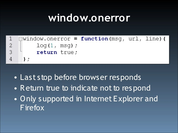 window.onerror     • Last stop before browser responds • R eturn true to indicate not to respond • O nly supported in Inte...