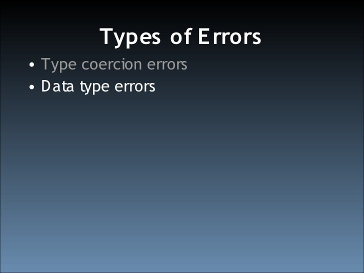 Types of E rrors • Type coercion errors • D ata type errors