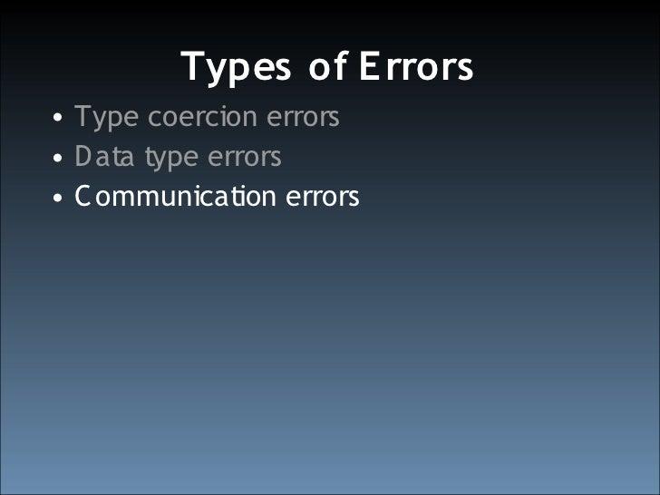 Types of E rrors • Type coercion errors • D ata type errors • C ommunication errors