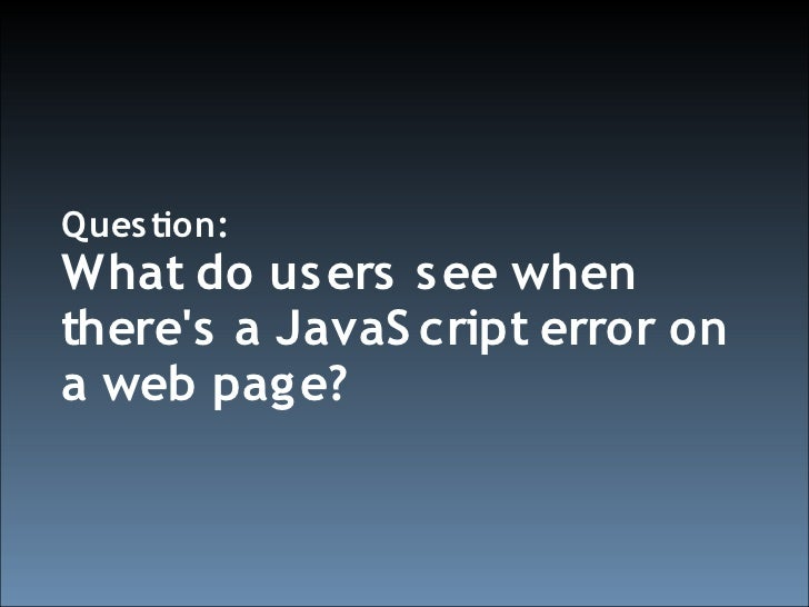 Ques tion: What do us ers s ee when there's a JavaS cript error on a web pag e?