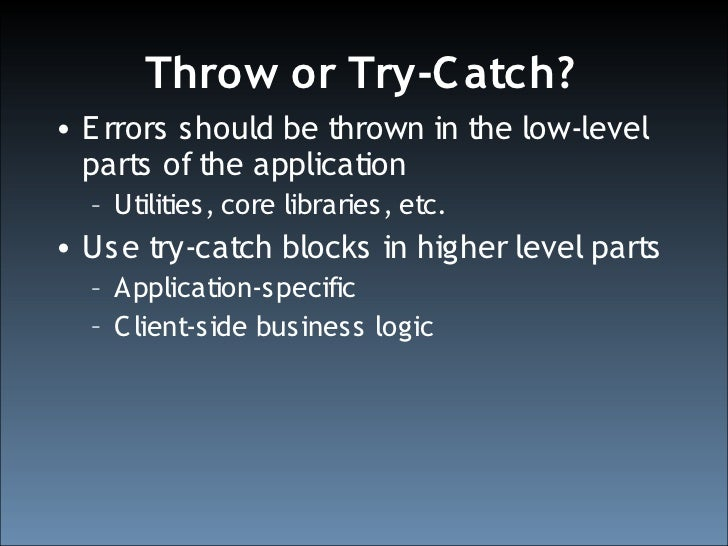 Throw or Try-C atch? • E rrors should be thrown in the low-level   parts of the application   – Utilities, core libraries,...