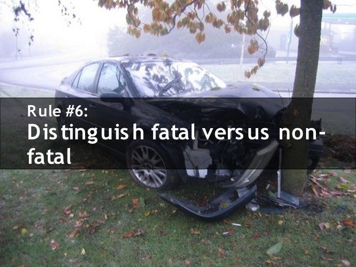 R ule #6: Dis ting uis h fatal vers us non- fatal