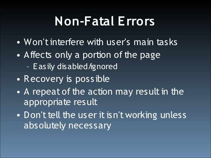 Non-Fatal E rrors • Won't interfere with user's main tasks • Affects only a portion of the page   – E asily disabled/ignor...