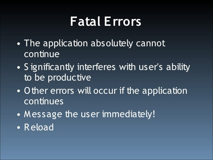 Fatal or Non-Fatal? • D on't allow your code to determine what   is and is not fatal   – Watch out for loops • The user's ...