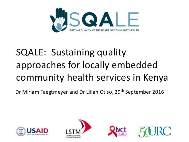 SQALE: Sustaining quality approaches for locally embedded community health services in Kenya Dr Miriam Taegtmeyer and Dr L...
