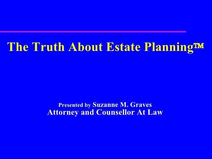 The Truth About Estate Planning  Presented by  Suzanne M. Graves Attorney and Counsellor At Law