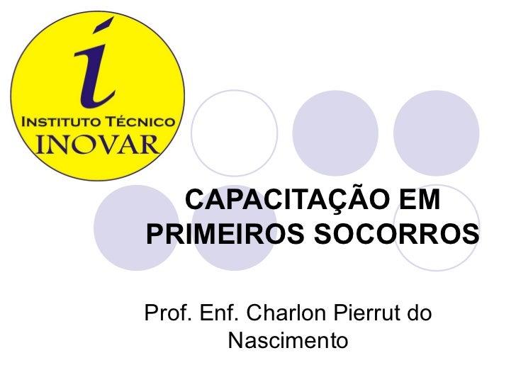 CAPACITAÇÃO EMPRIMEIROS SOCORROSProf. Enf. Charlon Pierrut do        Nascimento