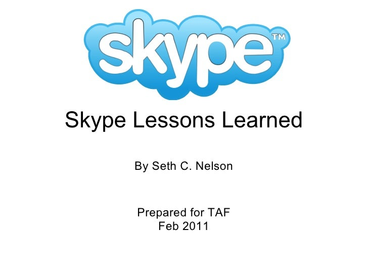 Skype Lessons Learned By Seth C. Nelson Prepared for TAF Feb 2011