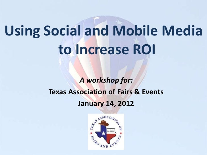 Using Social and Mobile Media        to Increase ROI               A workshop for:      Texas Association of Fairs & Event...