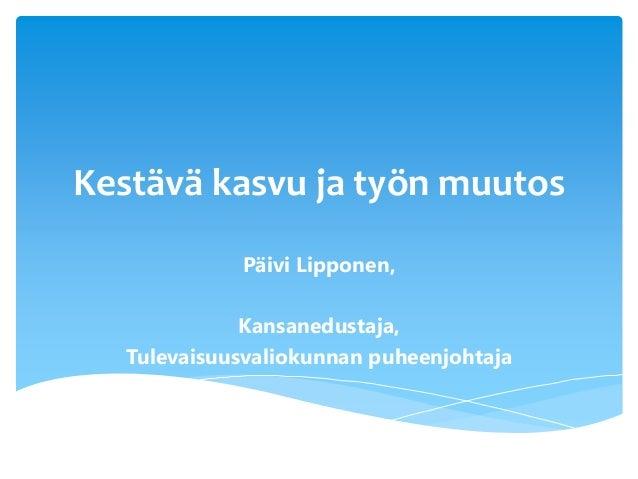 Kestävä kasvu ja työn muutos Päivi Lipponen, Kansanedustaja, Tulevaisuusvaliokunnan puheenjohtaja