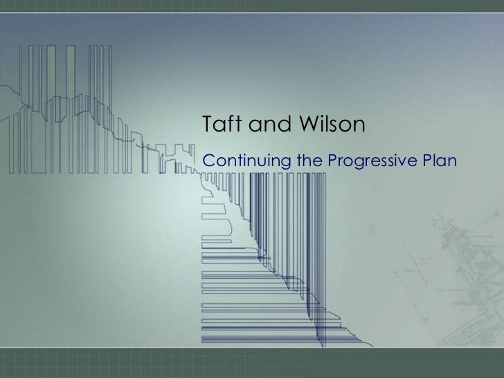 Taft and Wilson<br />Continuing the Progressive Plan<br />