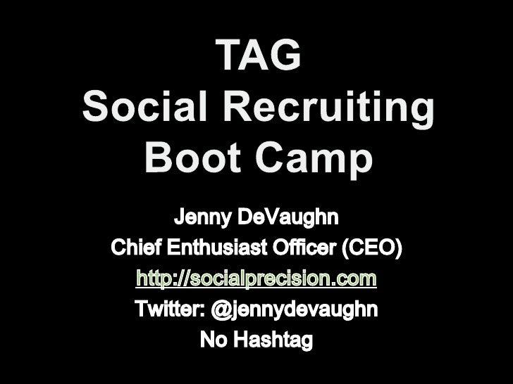 TAGSocial RecruitingBoot Camp<br />Jenny DeVaughn<br />Chief Enthusiast Officer (CEO)<br />http://socialprecision.com<br /...