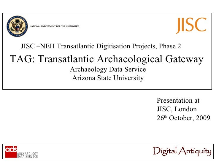 JISC –NEH Transatlantic Digitisation Projects, Phase 2 TAG: Transatlantic Archaeological Gateway Archaeology Data Service ...