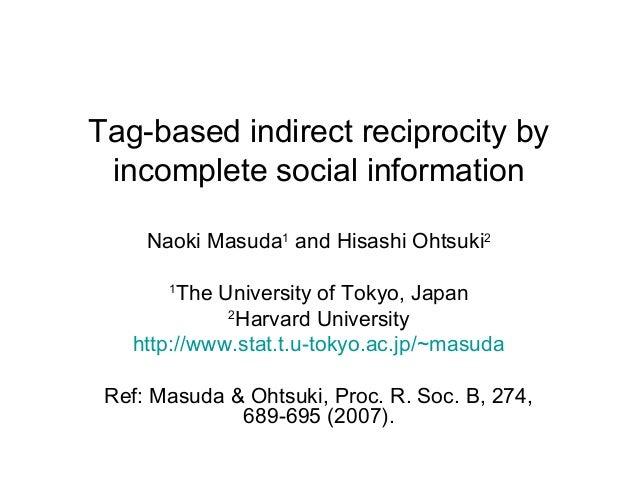 Tag-based indirect reciprocity by incomplete social information Naoki Masuda1 and Hisashi Ohtsuki2 The University of Tokyo...