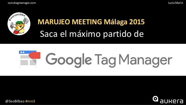 @SeoBilbao #mm3 Lucía Maríncursotagmanager.com MARUJEO MEETING Málaga 2015 Saca el máximo partido de