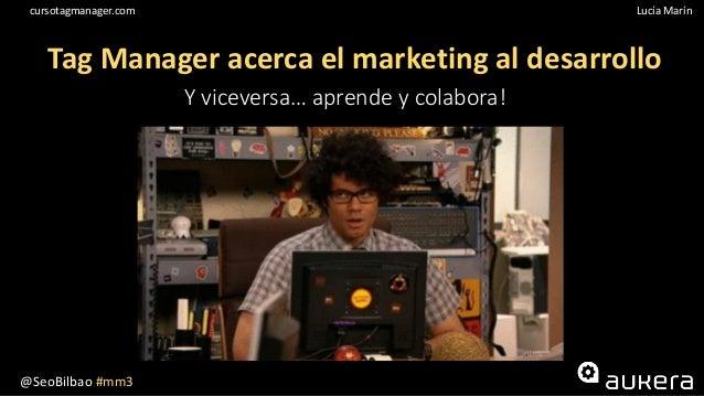 @SeoBilbao #mm3 Lucía Maríncursotagmanager.com Tag Manager acerca el marketing al desarrollo Y viceversa… aprende y colabo...