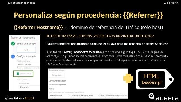 @SeoBilbao #mm3 Lucía Maríncursotagmanager.com Personaliza según procedencia: {{Referrer}} {{Referrer Hostname}} == domini...