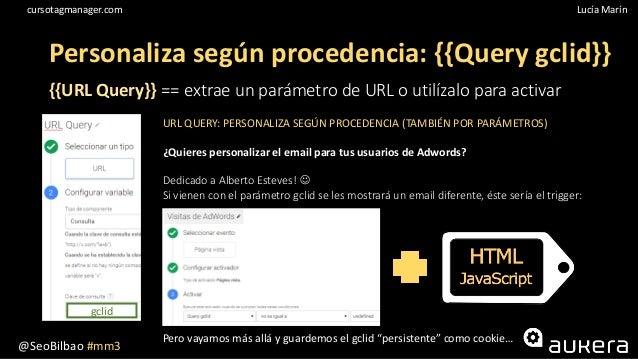 @SeoBilbao #mm3 Lucía Maríncursotagmanager.com Personaliza según procedencia: {{Query gclid}} {{URL Query}} == extrae un p...