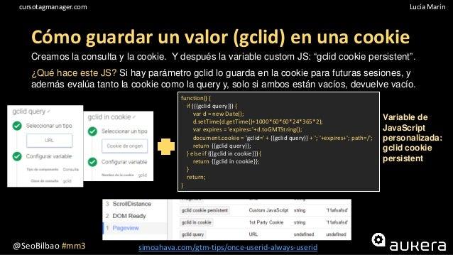 @SeoBilbao #mm3 Lucía Maríncursotagmanager.com Cómo guardar un valor (gclid) en una cookie Creamos la consulta y la cookie...