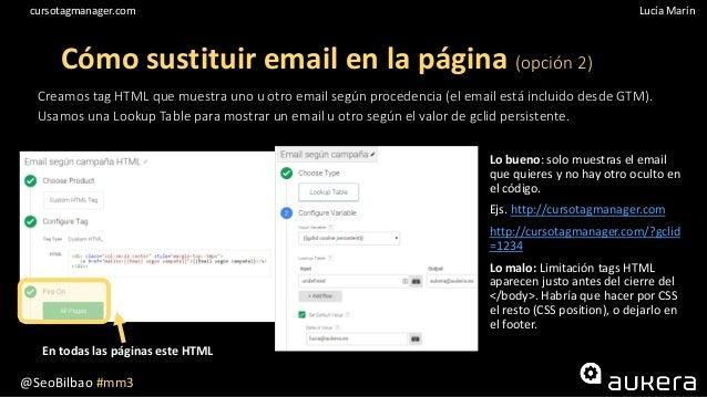 @SeoBilbao #mm3 Lucía Maríncursotagmanager.com Creamos tag HTML que muestra uno u otro email según procedencia (el email e...