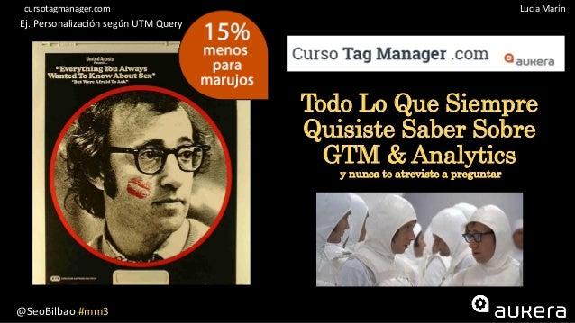 @SeoBilbao #mm3 Lucía Maríncursotagmanager.com Todo Lo Que Siempre Quisiste Saber Sobre GTM & Analytics y nunca te atrevis...