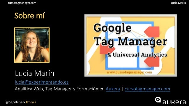 @SeoBilbao #mm3 Lucía Maríncursotagmanager.com Sobre mí Lucía Marín lucia@experimentando.es Analítica Web, Tag Manager y F...