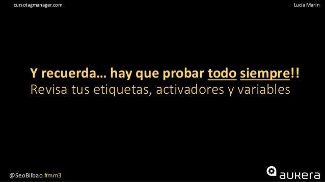 @SeoBilbao #mm3 Lucía Maríncursotagmanager.com Y recuerda… hay que probar todo siempre!! Revisa tus etiquetas, activadores...