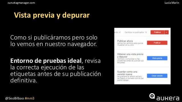 @SeoBilbao #mm3 Lucía Maríncursotagmanager.com Vista previa y depurar Como si publicáramos pero solo lo vemos en nuestro n...
