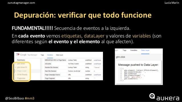 @SeoBilbao #mm3 Lucía Maríncursotagmanager.com Depuración: verificar que todo funcione FUNDAMENTAL!!!!! Secuencia de event...