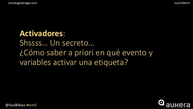 @SeoBilbao #mm3 Lucía Maríncursotagmanager.com Activadores: Shssss… Un secreto… ¿Cómo saber a priori en qué evento y varia...