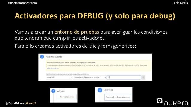 @SeoBilbao #mm3 Lucía Maríncursotagmanager.com Activadores para DEBUG (y solo para debug) Vamos a crear un entorno de prue...