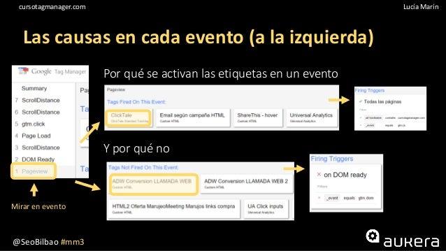 @SeoBilbao #mm3 Lucía Maríncursotagmanager.com Las causas en cada evento (a la izquierda) Por qué se activan las etiquetas...