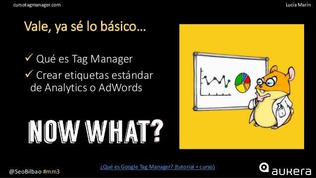 @SeoBilbao #mm3 Lucía Maríncursotagmanager.com Vale, ya sé lo básico…  Qué es Tag Manager  Crear etiquetas estándar de A...